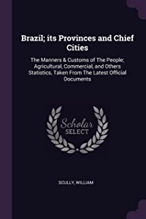 Brazil; Its Provinces and Chief Cities: The Manners & Customs of the People; Agricultural, Commercial, and Others Statisti...