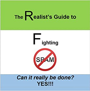 The Realist's Guide to Fighting SPAM: Can It Really Be Done? YES!!!