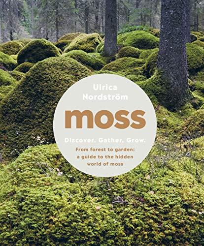 Moss: From Forest to Garden: A Guide to the Hidden World of Moss