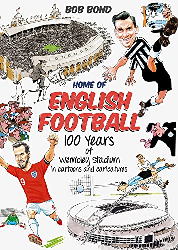 Home of English Football: 100 Years of Wembley Stadium in Cartoons and...