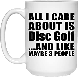 All I Care About Is Disc Golf - 15oz White Coffee Mug Ceramic Tea-Cup - Fun-ny Gift for Friend Mom Dad Kid Son Daughter Mother's Father's Day Birthday Anniversary