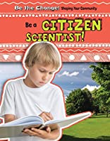 Be a Citizen Scientist! (Be the Change! Shaping Your Community)