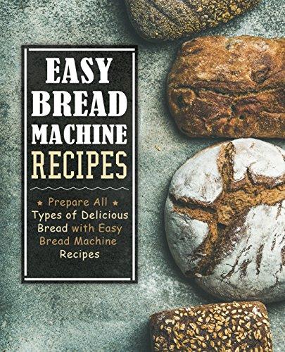 Easy Bread Machine Recipes: Prepare All Types of Delicious Breads with Easy Bread Machine Recipes (2nd Edition) by [BookSumo Press]