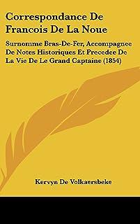 Correspondance de Francois de La Noue: Surnomme Bras-de-Fer, Accompagnee de Notes Historiques Et Precedee de La Vie de Le ...