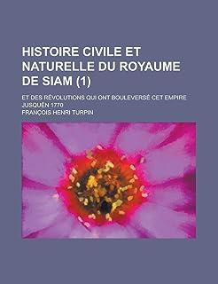 Histoire Civile Et Naturelle Du Royaume de Siam; Et Des Revolutions Qui Ont Bouleverse CET Empire Jusquen 1770 (1)
