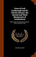 Lives of Lord Castlereagh and Sir Charles Stewart, the Second and Third Marquesses of Londonderry: With Annals of Contemporary Events in Which They Bore a Part