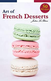 The Art of French Desserts : 50 Recipes for Making French Desserts & Pastries