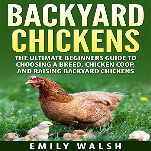 Backyard Chickens: The Ultimate Beginners Guide to Choosing a Breed, Chicken Coop, and Raising Backyard Chickens audiobook cover art