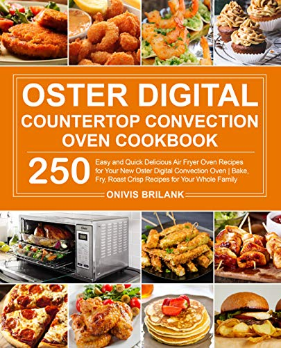 Oster Digital Conutertop Convection Oven Cookbook: 250 Easy and Quick Delicious Air Fryer Oven Recipes for Your New Oster Digital Convection Oven  Bake, Fry, Roast Crisp Recipes for Your Whole Family