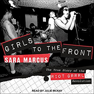 Girls to the Front     The True Story of the Riot Grrrl Revolution              By:                                                                                                                                 Sara Marcus                               Narrated by:                                                                                                                                 Julie McKay                      Length: 11 hrs and 27 mins     21 ratings     Overall 4.4