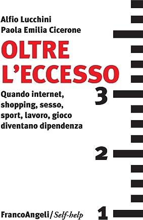Oltre leccesso. Quando internet, shopping, sesso, sport, lavoro, gioco diventano dipendenza (Self-help Vol. 67)