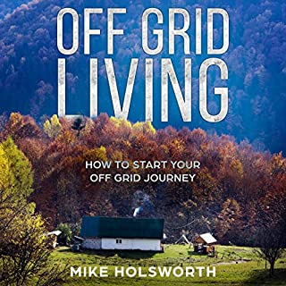 Off Grid Living     How to Start Your Off Grid Journey              By:                                                                                                                                 Mike Holsworth                               Narrated by:                                                                                                                                 Joshua McLean                      Length: 1 hr and 34 mins     25 ratings     Overall 5.0