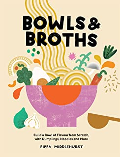 Bowls and Broths: Build a Bowl of Flavour from Scratch, with Dumplings, Noodles and More