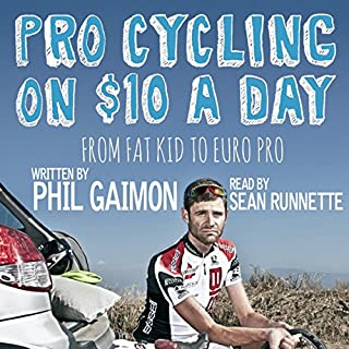 Pro Cycling on $10 a Day     From Fat Kid to Euro Pro              By:                                                                                                                                 Phil Gaimon                               Narrated by:                                                                                                                                 Sean Runnette                      Length: 8 hrs and 29 mins     248 ratings     Overall 4.8