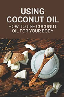 Using Coconut Oil: How To Use Coconut Oil For Your Body: Coconut Oil Cures