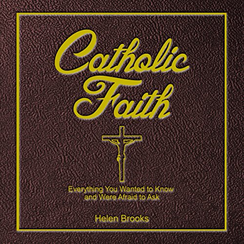 Catholic Faith: Everything You Wanted to Know and Were Afraid to Ask audiobook cover art