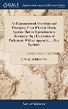 An Examination of Precedents and Principles; From Which It Clearly Appears That an Impeachment Is Determined by a Dissolution of Parliament. with an Appendix, ... by a Barrister