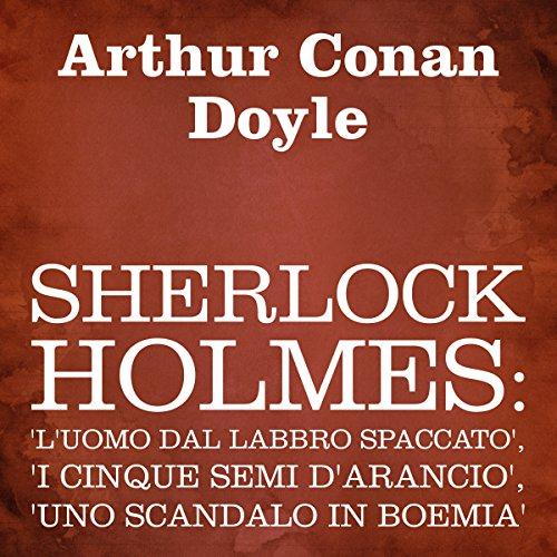 Sherlock Holmes: 'L'uomo dal labbro spaccato', 'I cinque semi d'arancio', 'Uno scandalo in Boemia' audiobook cover art