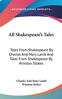 All Shakespeare's Tales: Tales From Shakespeare By Charles And Mary Lamb And Tales From Shakespeare By Winston Stokes