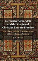 Clement of Alexandria and the Shaping of Christian Literary Practice: Miscellany and the Transformation of Greco-Roman Writing