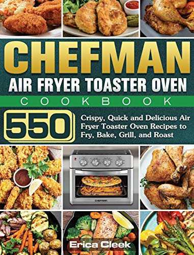 Chefman Air Fryer Toaster Oven Cookbook: 550 Crispy, Quick and Delicious Air Fryer Toaster Oven Recipes to Fry, Bake, Grill, and Roast