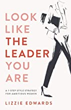 Look Like The Leader You Are: A 7-Step Style Strategy For Ambitious Women