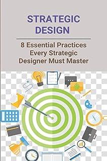 Strategic Design: 8 Essential Practices Every Strategic Designer Must Master: Design Strategies In Interior Design