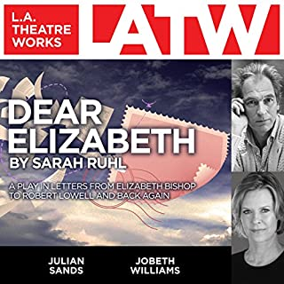 Dear Elizabeth     A Play in Letters From Elizabeth Bishop to Robert Lowell and Back Again              By:                                                                                                                                 Sarah Ruhl                               Narrated by:                                                                                                                                 Julian Sands,                                                                                        JoBeth Williams                      Length: 1 hr and 9 mins     14 ratings     Overall 4.3