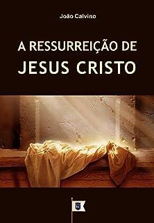 A Ressurreição de Jesus Cristo, por João Calvino