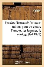 Pensees Diverses de Toutes Saisons Pour Ou Contre L Amour, Les Femmes, Le Mariage Et Le Reste (Philosophie)