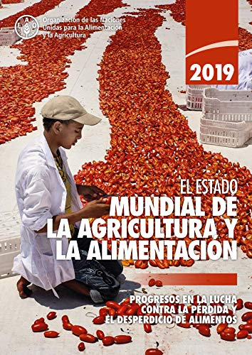 El estado mundial de la agricultura y la alimentación 2019: Progresos en la lucha contra la pérdida yel desperdicio de alimentos (The State of Food and Agriculture)