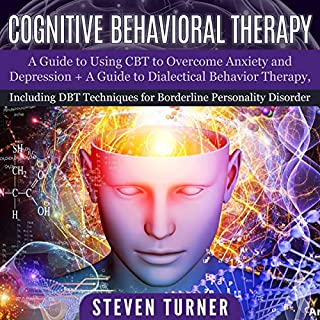 Cognitive Behavioral Therapy     A Guide to Using CBT to Overcome Anxiety and Depression + a Guide to Dialectical Behavior Therapy, Including DBT Techniques for Borderline Personality Disorder              By:                                                                                                                                 Steven Turner                               Narrated by:                                                                                                                                 Michael Reaves,                                                                                        Sam Slydell                      Length: 6 hrs and 11 mins     24 ratings     Overall 4.9