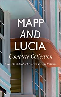 Mapp and Lucia - Complete Collection: 6 Novels & 2 Short Stories In One Volume: Queen Lucia, Miss Mapp, Lucia in London, L...