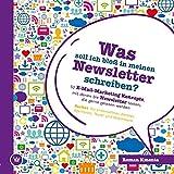 Was soll ich bloß in meinen Newsletter schreiben? - 52 E-Mail-Marketing Konzepte, mit denen Sie Newsletter texten, die gerne gelesen werden: Perfekt für ... Agenturen und Texter (German Edition)