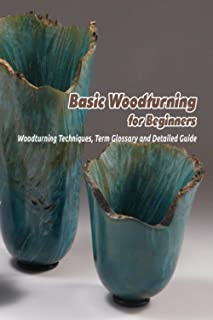 Basic Woodturning for Beginners: Woodturning Techniques, Term Glossary and Detailed Guide: Wooturning Guide Book