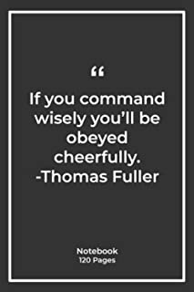 If you command wisely, you'll be obeyed cheerfully. -Thomas Fuller: Notebook Gift with leadership Quotes  Notebook Gift  N...