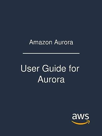 Amazon Aurora: User Guide for Aurora (English Edition)