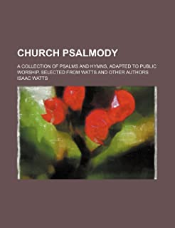Church Psalmody; A Collection of Psalms and Hymns, Adapted to Public Worship. Selected from Watts and Other Authors