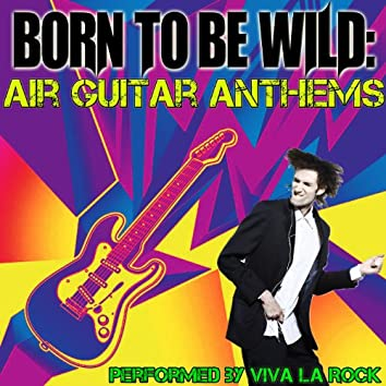 Born To Be Wild: Air Guitar Anthems