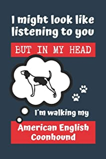 I MIGHT LOOK LIKE LISTENING TO YOU BUT IN MY HEAD I´M WALKING MY AMERICAN ENGLISH COONHOUND: BLANK LINED DOG JOURNAL | Kee...