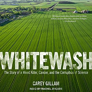 Whitewash     The Story of a Weed Killer, Cancer, and the Corruption of Science              By:                                                                                                                                 Carey Gillam                               Narrated by:                                                                                                                                 Rachel Dulude                      Length: 9 hrs and 20 mins     34 ratings     Overall 4.6