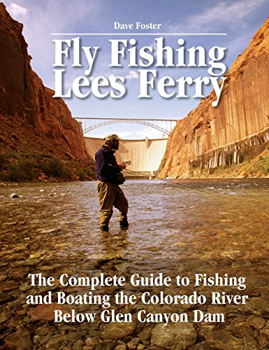 Fly Fishing Lees Ferry: The Complete Guide to Fishing and Boating the Colorado River Below Glen Canyon Dam (No Nonsense Fly Fishing Guides)
