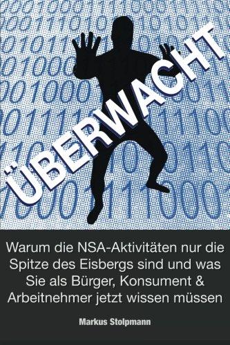 ÜBERWACHT: Warum die NSA-Aktivitäten nur die Spitze des Eisbergs sind: und was Sie als Bürger, Ko