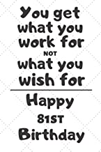 You get what you work for not what you wish for Happy 81st Birthday: 81 Year Old Birthday Gift Journal / Notebook / Diary / Unique Greeting Card Alternative