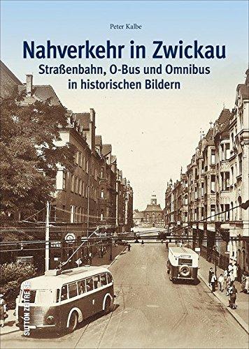 Der Nahverkehr in Zwickau. Straßenbahn, O-Bus und Omnibus in alten Bildern – Ein historischer Bildband zur Verkehrsgeschichte der sächsischen ... Bildern (Sutton - Auf Schienen unterwegs)