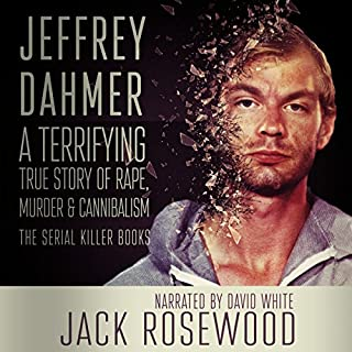Jeffrey Dahmer: A Terrifying True Story of Rape, Murder & Cannibalism     The Serial Killer Books, Book 1              By:                                                                                                                                 Jack Rosewood                               Narrated by:                                                                                                                                 David L. White                      Length: 3 hrs and 13 mins     142 ratings     Overall 4.4