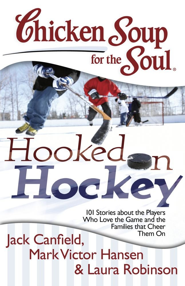 Chicken Soup for the Soul: Hooked on Hockey: 101 Stories about the Players Who Love the Game and the Families that Cheer T...