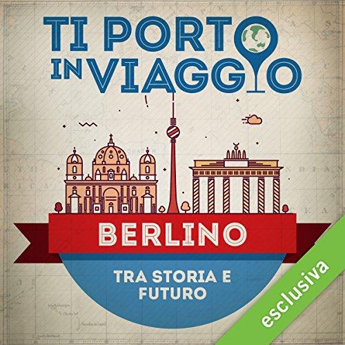 Ti porto in viaggio: Berlino. Tra storia e futuro | Mariangela Traficante di TBnet