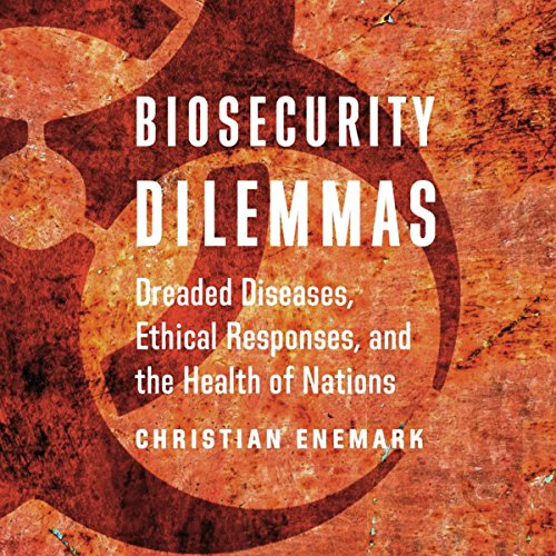 Biosecurity Dilemmas: Dreaded Diseases, Ethical Responses, and the Health of Nations audiobook cover art
