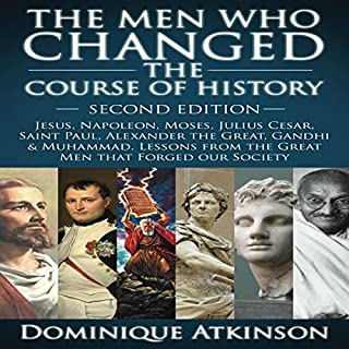 The Men Who Changed the Course of History - 2nd Edition     Jesus, Napoleon, Moses, Caesar, St. Paul, Alexander the Great, Gandhi & Muhammad: Lessons from the Great Men That Forged Our Society              By:                                                                                                                                 Dominique Atkinson                               Narrated by:                                                                                                                                 Doug Greene                      Length: 3 hrs and 14 mins     Not rated yet     Overall 0.0